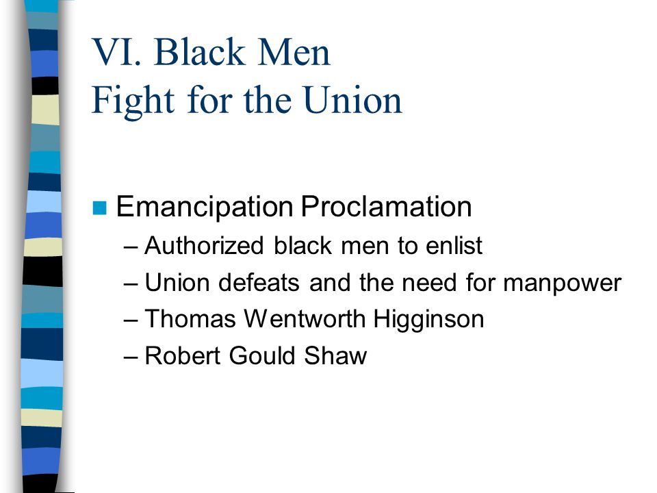VI. Black Men Fight for the Union Emancipation Proclamation –Authorized black men to enlist –Union defeats and the need for manpower –Thomas Wentworth