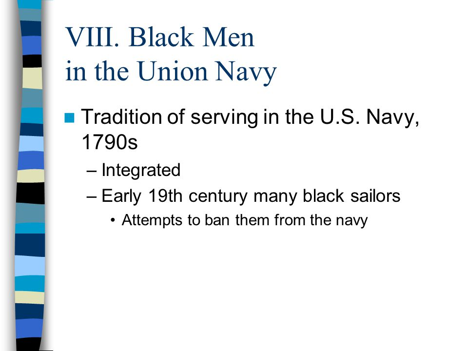 VIII. Black Men in the Union Navy Tradition of serving in the U.S. Navy, 1790s –Integrated –Early 19th century many black sailors Attempts to ban them