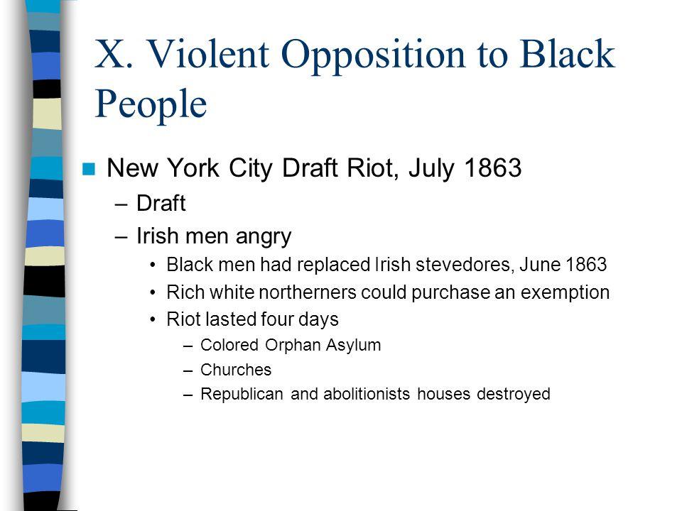 X. Violent Opposition to Black People New York City Draft Riot, July 1863 –Draft –Irish men angry Black men had replaced Irish stevedores, June 1863 R
