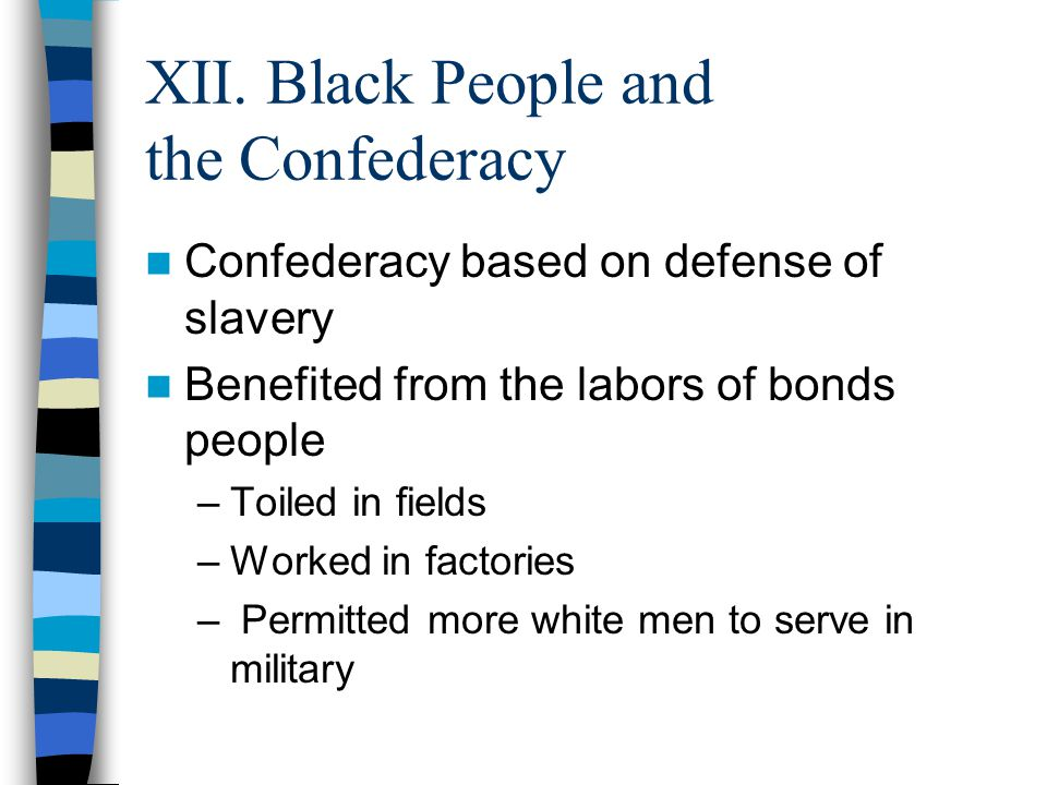 XII. Black People and the Confederacy Confederacy based on defense of slavery Benefited from the labors of bonds people –Toiled in fields –Worked in f