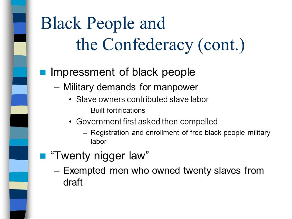 Black People and the Confederacy (cont.) Impressment of black people –Military demands for manpower Slave owners contributed slave labor –Built fortif