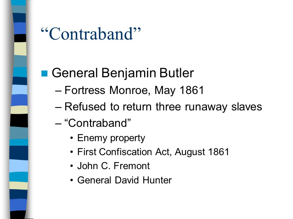 """""""Contraband"""" General Benjamin Butler –Fortress Monroe, May 1861 –Refused to return three runaway slaves –""""Contraband"""" Enemy property First Confiscatio"""