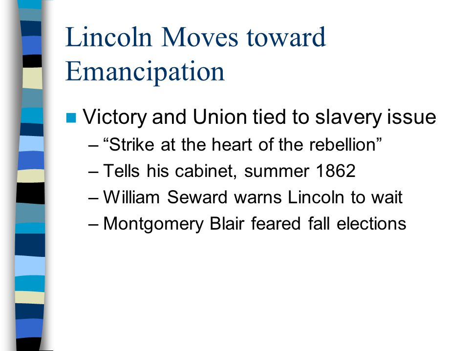 """Lincoln Moves toward Emancipation Victory and Union tied to slavery issue –""""Strike at the heart of the rebellion"""" –Tells his cabinet, summer 1862 –Wil"""