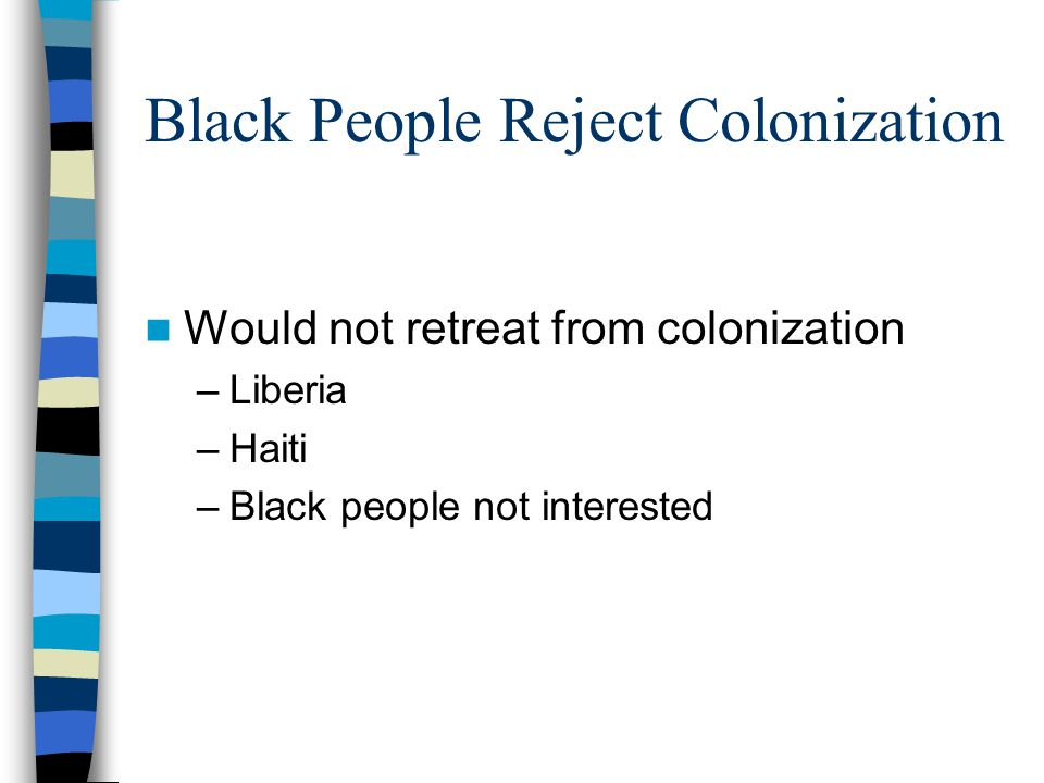 Black People Reject Colonization Would not retreat from colonization –Liberia –Haiti –Black people not interested