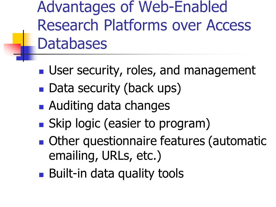 Advantages of Web-Enabled Research Platforms over Access Databases User security, roles, and management Data security (back ups) Auditing data changes Skip logic (easier to program) Other questionnaire features (automatic emailing, URLs, etc.) Built-in data quality tools