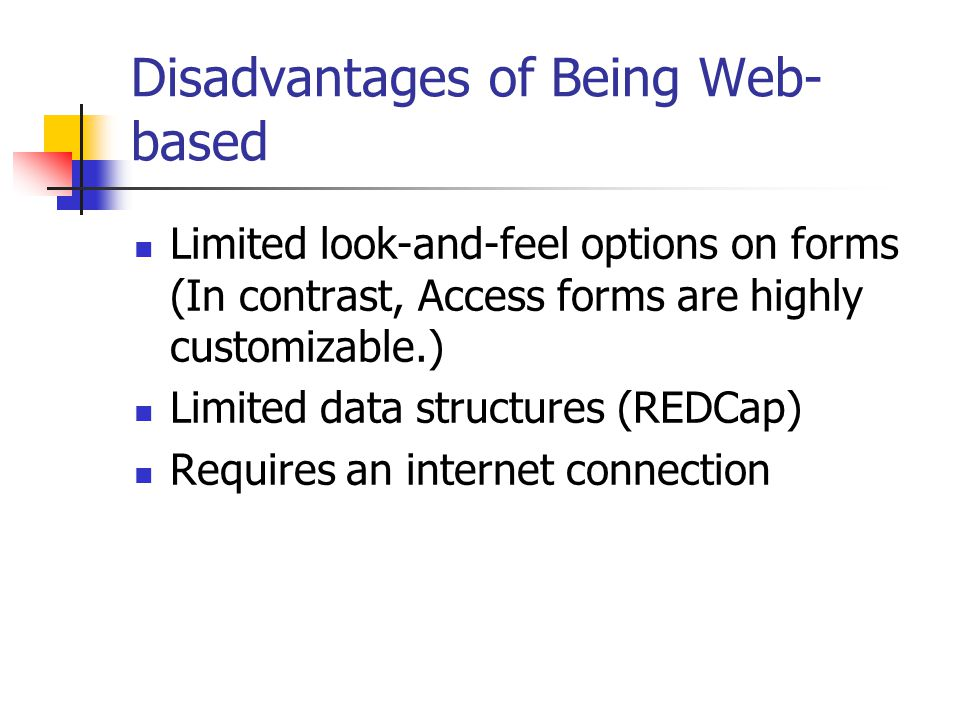 Disadvantages of Being Web- based Limited look-and-feel options on forms (In contrast, Access forms are highly customizable.) Limited data structures (REDCap) Requires an internet connection