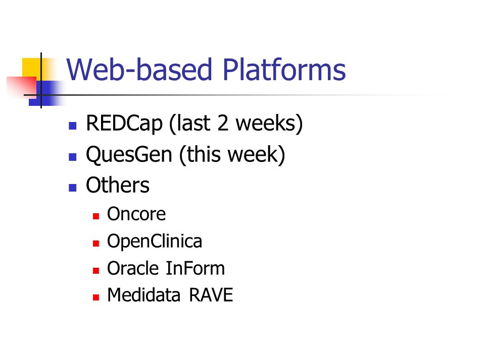 Web-based Platforms REDCap (last 2 weeks) QuesGen (this week) Others Oncore OpenClinica Oracle InForm Medidata RAVE