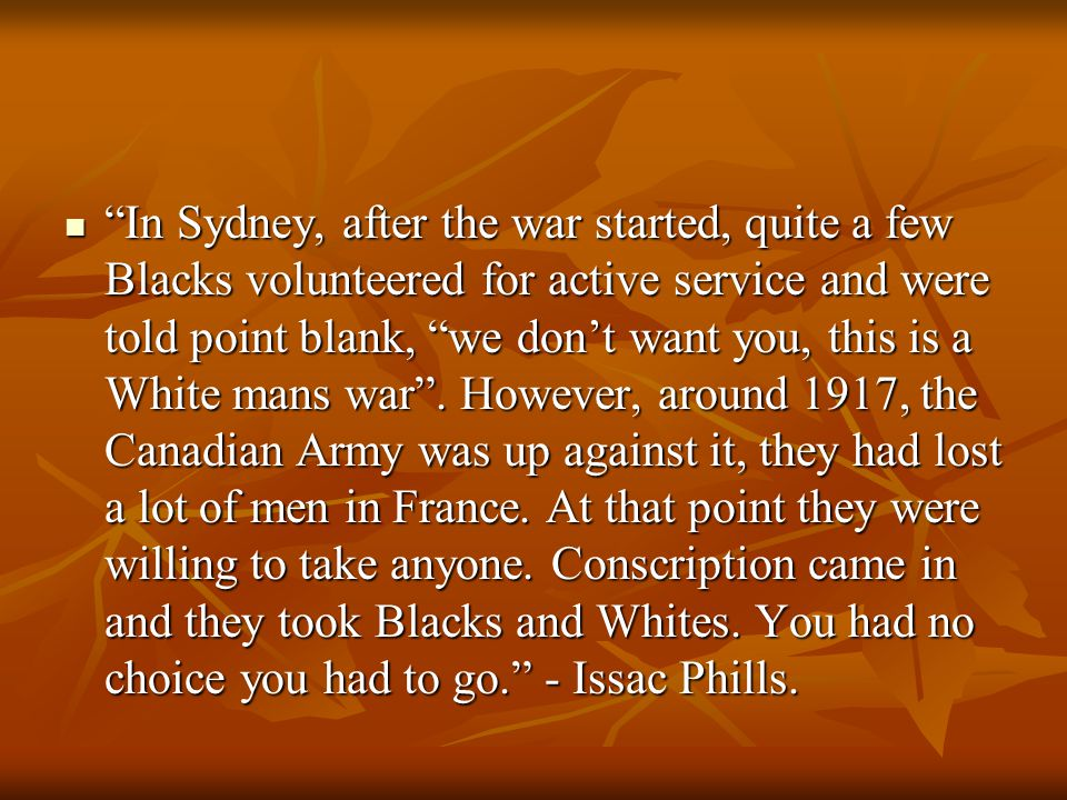 In Sydney, after the war started, quite a few Blacks volunteered for active service and were told point blank, we don't want you, this is a White mans war .