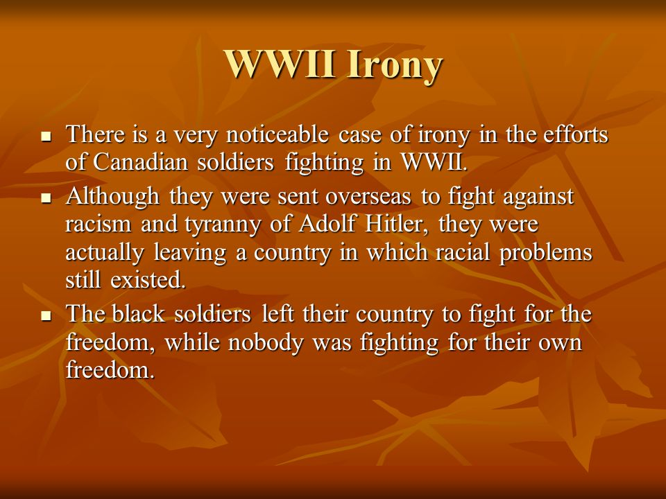 WWII Irony There is a very noticeable case of irony in the efforts of Canadian soldiers fighting in WWII.