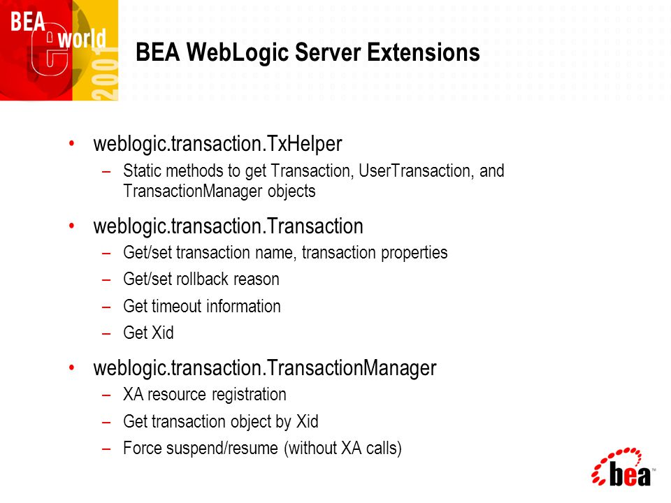 BEA WebLogic Server Extensions weblogic.transaction.TxHelper –Static methods to get Transaction, UserTransaction, and TransactionManager objects weblogic.transaction.Transaction –Get/set transaction name, transaction properties –Get/set rollback reason –Get timeout information –Get Xid weblogic.transaction.TransactionManager –XA resource registration –Get transaction object by Xid –Force suspend/resume (without XA calls)