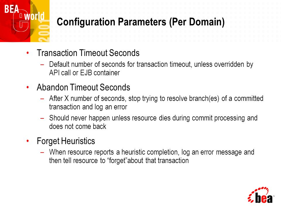 Configuration Parameters (Per Domain) Transaction Timeout Seconds –Default number of seconds for transaction timeout, unless overridden by API call or EJB container Abandon Timeout Seconds –After X number of seconds, stop trying to resolve branch(es) of a committed transaction and log an error –Should never happen unless resource dies during commit processing and does not come back Forget Heuristics –When resource reports a heuristic completion, log an error message and then tell resource to forget about that transaction