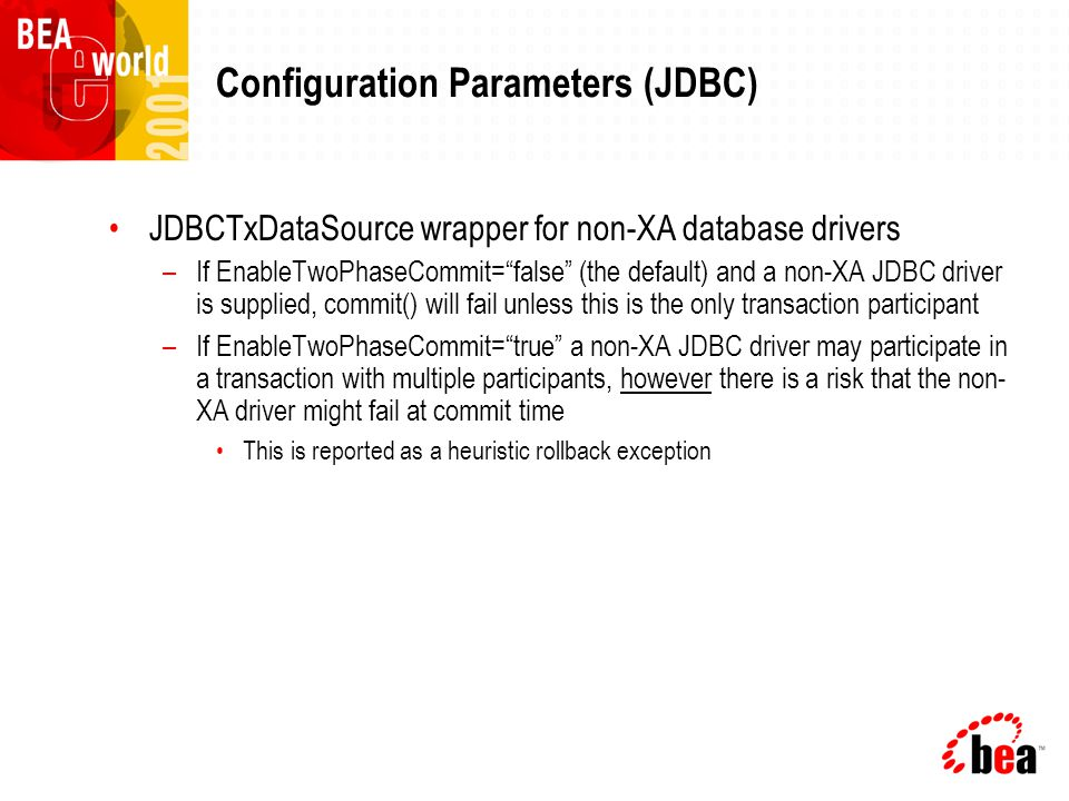 Configuration Parameters (JDBC) JDBCTxDataSource wrapper for non-XA database drivers –If EnableTwoPhaseCommit= false (the default) and a non-XA JDBC driver is supplied, commit() will fail unless this is the only transaction participant –If EnableTwoPhaseCommit= true a non-XA JDBC driver may participate in a transaction with multiple participants, however there is a risk that the non- XA driver might fail at commit time This is reported as a heuristic rollback exception