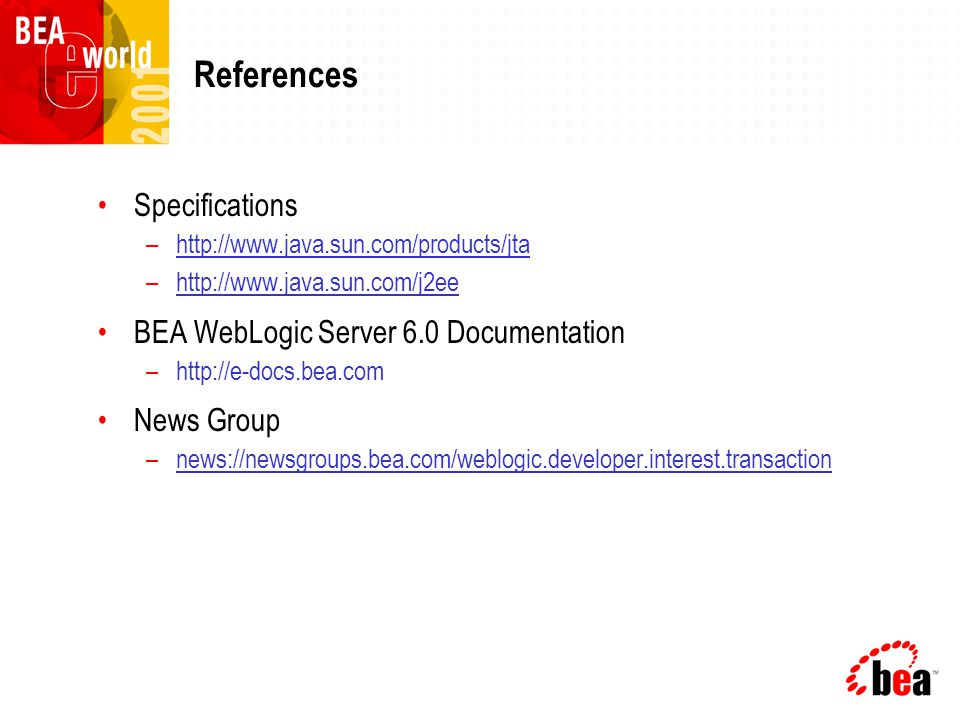 References Specifications –http://www.java.sun.com/products/jta –http://www.java.sun.com/j2ee BEA WebLogic Server 6.0 Documentation –http://e-docs.bea.com News Group –news://newsgroups.bea.com/weblogic.developer.interest.transaction