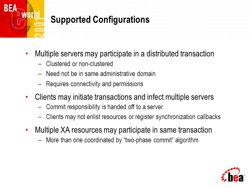 Relationship with Other Subsystems JDBC –Recognized any JDBC driver that implements JDBC 2.0 XA extensions –BEA provides Type 2 XA driver for Oracle 8.1.6 client –JDBC wrapper enhances performance JMS –Supports XA, can participate in JTA transactions –All storage types: database, file, non-persistent EJB –Automatically manages transactions based on EJB's deployment descriptor