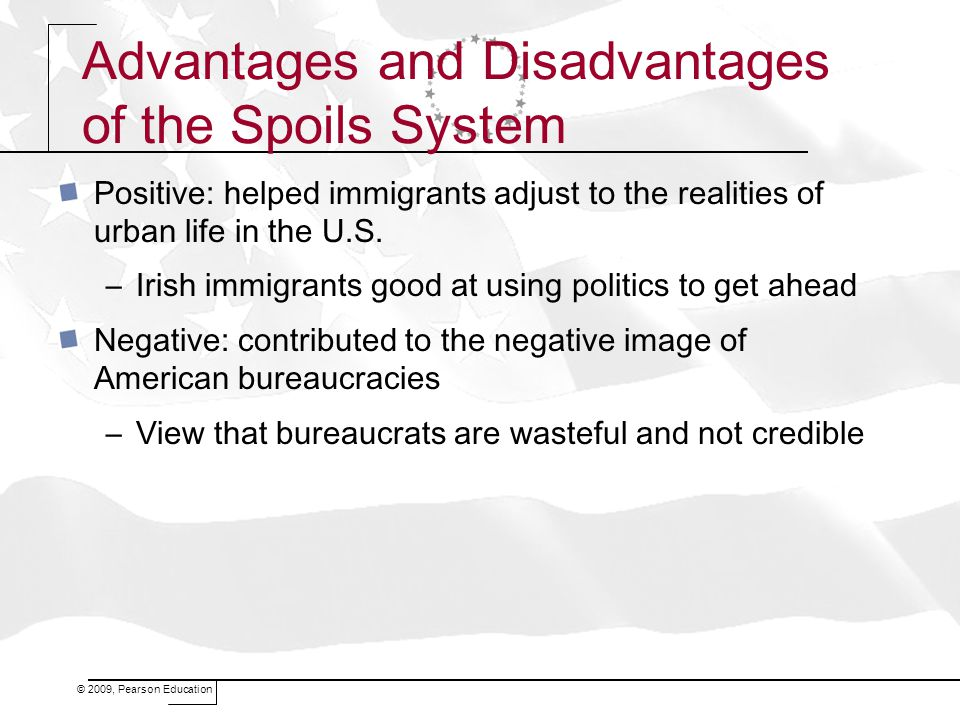 © 2009, Pearson Education Advantages and Disadvantages of the Spoils System Positive: helped immigrants adjust to the realities of urban life in the U.S.