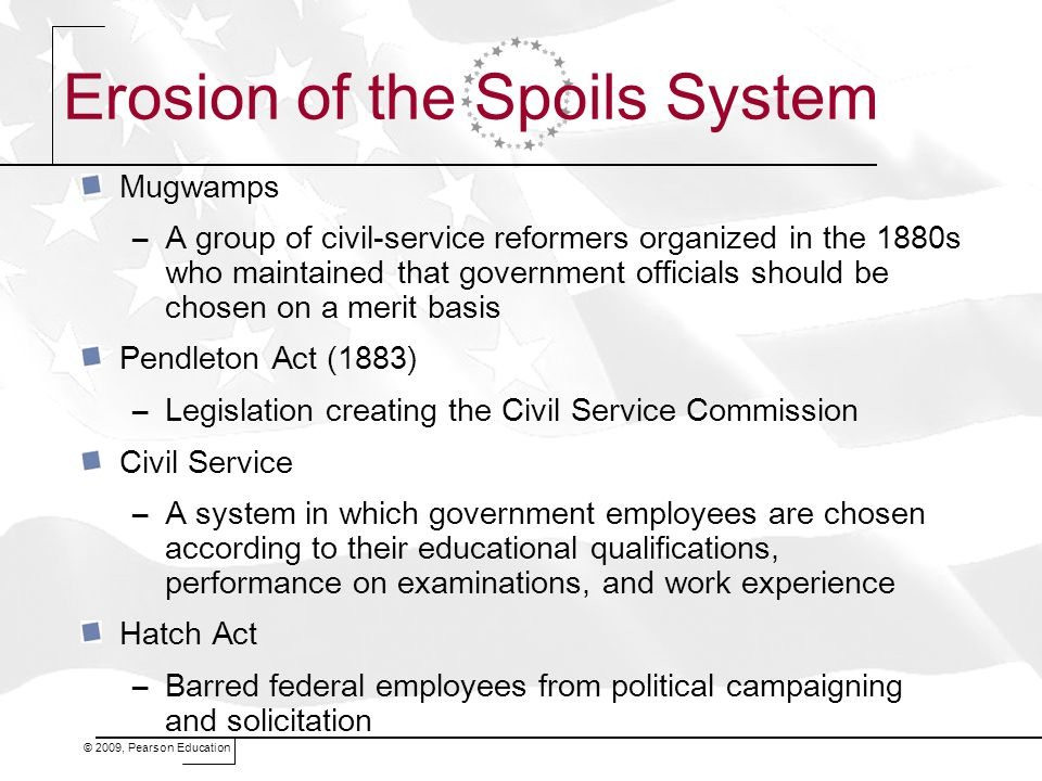 © 2009, Pearson Education Erosion of the Spoils System Mugwamps –A group of civil-service reformers organized in the 1880s who maintained that government officials should be chosen on a merit basis Pendleton Act (1883) –Legislation creating the Civil Service Commission Civil Service –A system in which government employees are chosen according to their educational qualifications, performance on examinations, and work experience Hatch Act –Barred federal employees from political campaigning and solicitation