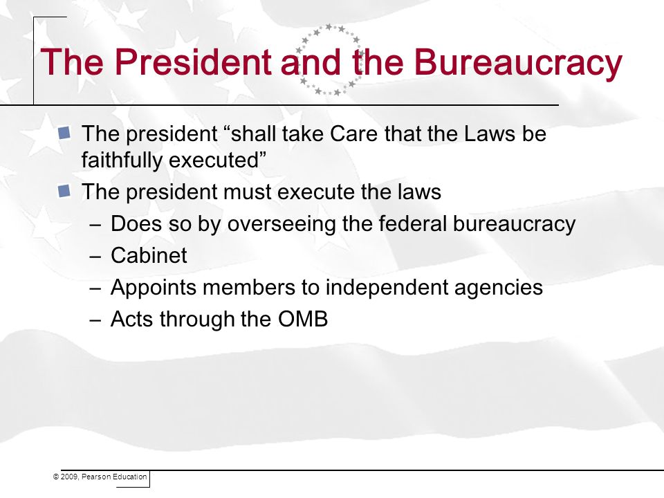 The President and the Bureaucracy The president shall take Care that the Laws be faithfully executed The president must execute the laws –Does so by overseeing the federal bureaucracy –Cabinet –Appoints members to independent agencies –Acts through the OMB
