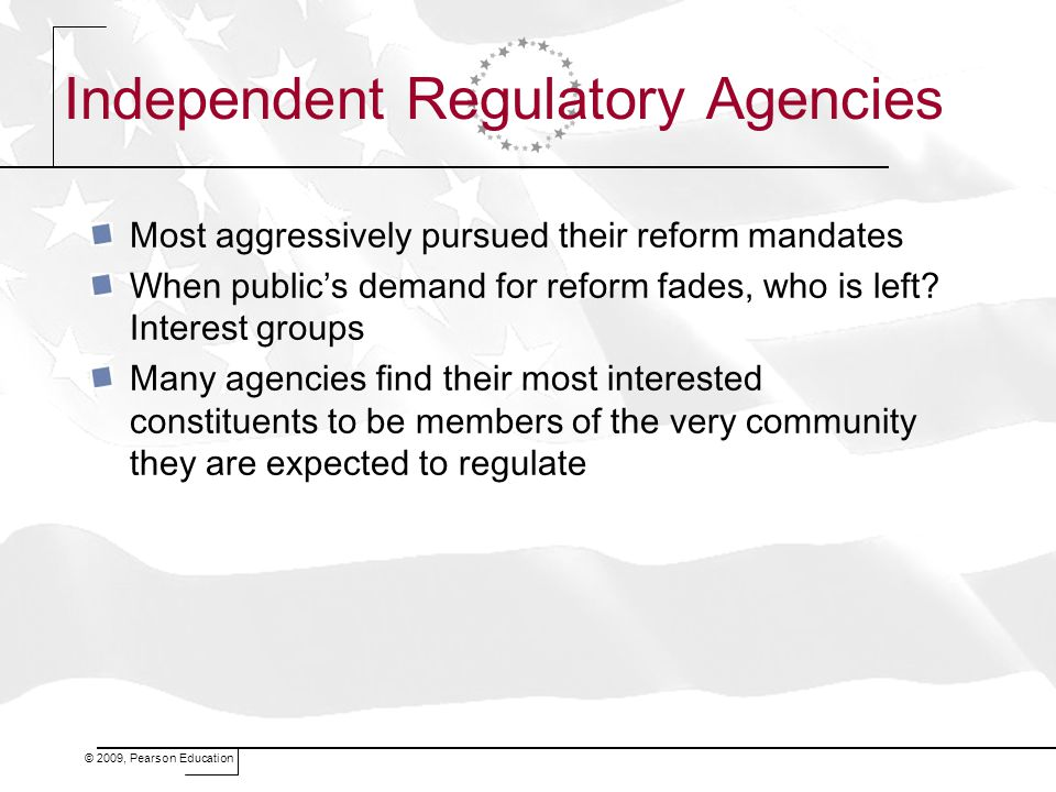 © 2009, Pearson Education Independent Regulatory Agencies Most aggressively pursued their reform mandates When public's demand for reform fades, who i