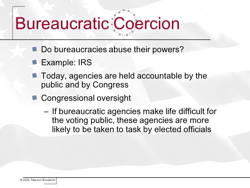 © 2009, Pearson Education Bureaucratic Coercion Do bureaucracies abuse their powers? Example: IRS Today, agencies are held accountable by the public a