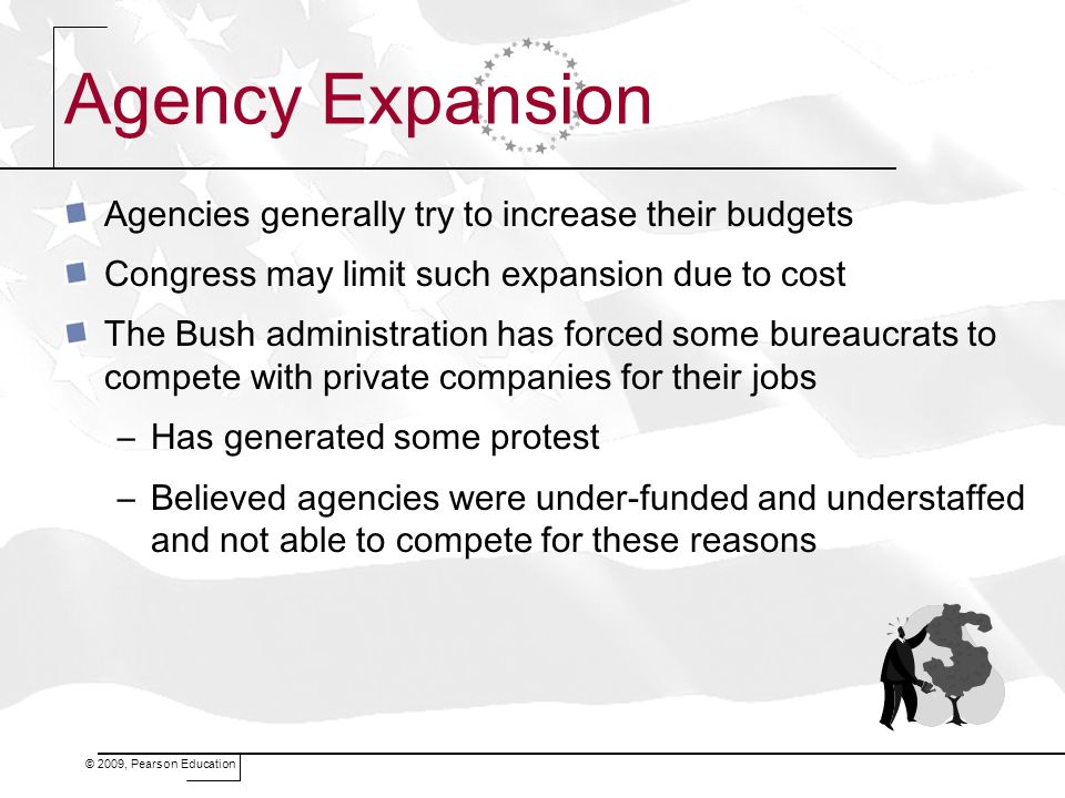 © 2009, Pearson Education Agency Expansion Agencies generally try to increase their budgets Congress may limit such expansion due to cost The Bush adm