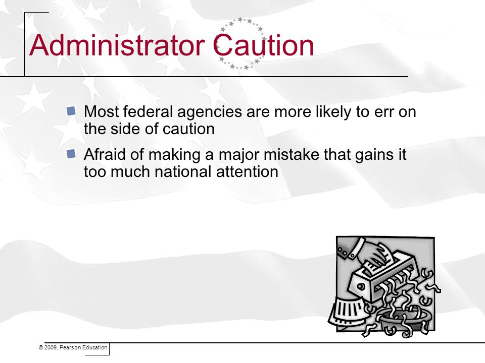 © 2009, Pearson Education Administrator Caution Most federal agencies are more likely to err on the side of caution Afraid of making a major mistake t