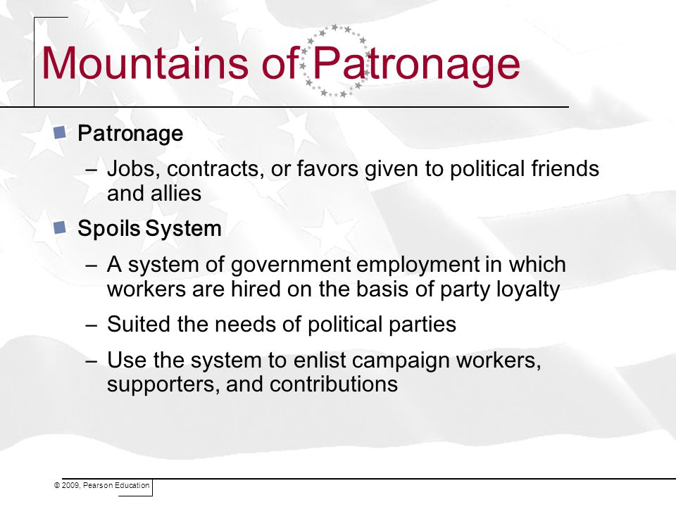 © 2009, Pearson Education Mountains of Patronage Patronage –Jobs, contracts, or favors given to political friends and allies Spoils System –A system of government employment in which workers are hired on the basis of party loyalty –Suited the needs of political parties –Use the system to enlist campaign workers, supporters, and contributions