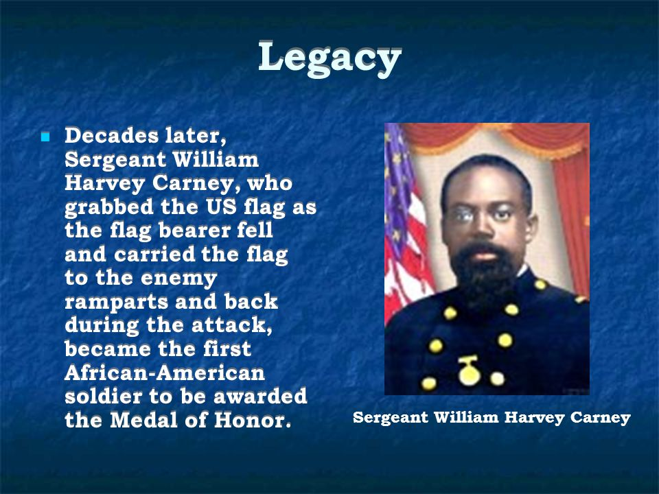 Legacy Decades later, Sergeant William Harvey Carney, who grabbed the US flag as the flag bearer fell and carried the flag to the enemy ramparts and back during the attack, became the first African-American soldier to be awarded the Medal of Honor.