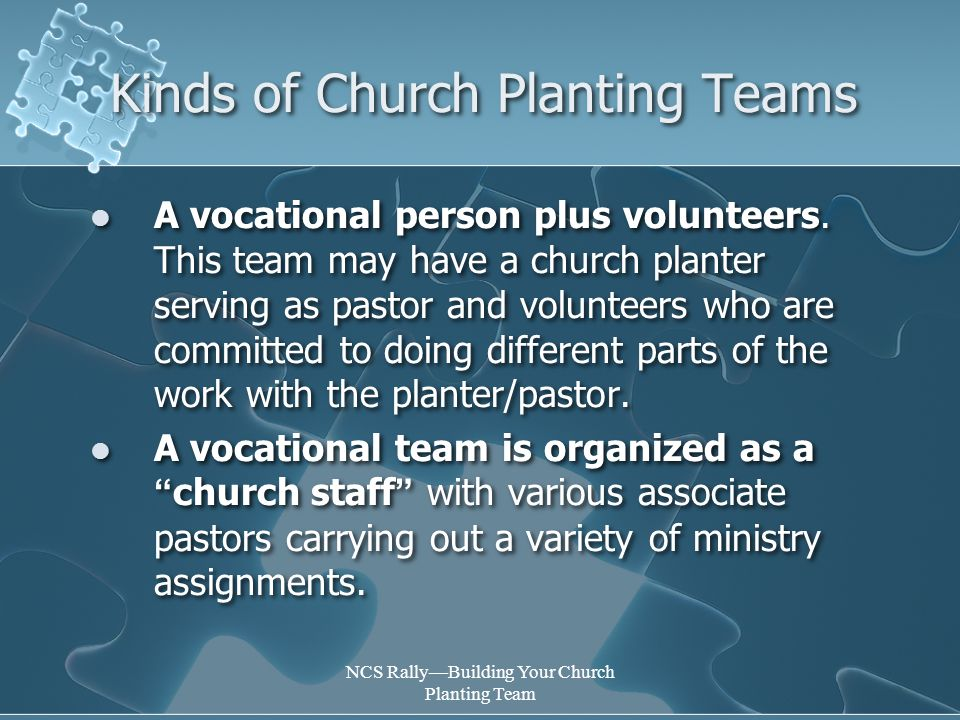 NCS Rally—Building Your Church Planting Team Kinds of Church Planting Teams A vocational person plus volunteers.