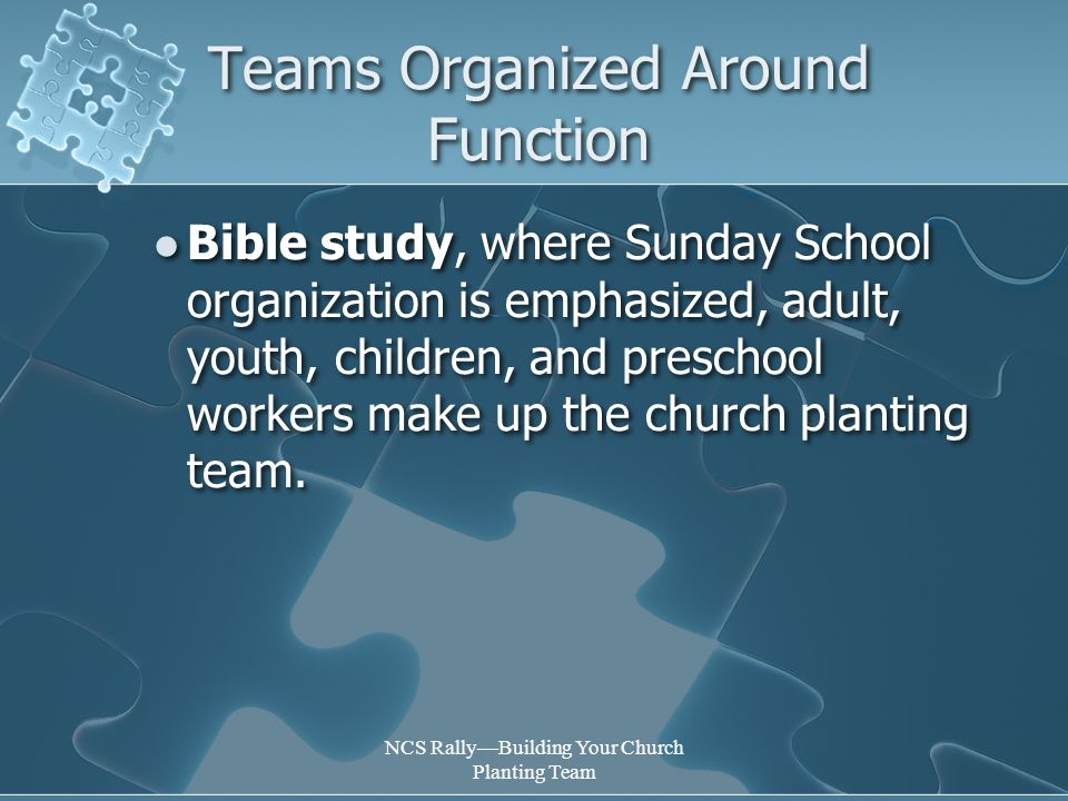 NCS Rally—Building Your Church Planting Team Teams Organized Around Function Bible study, where Sunday School organization is emphasized, adult, youth, children, and preschool workers make up the church planting team.