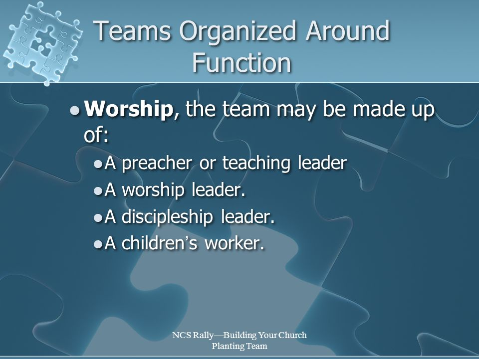 NCS Rally—Building Your Church Planting Team Teams Organized Around Function Worship, the team may be made up of: A preacher or teaching leader A worship leader.