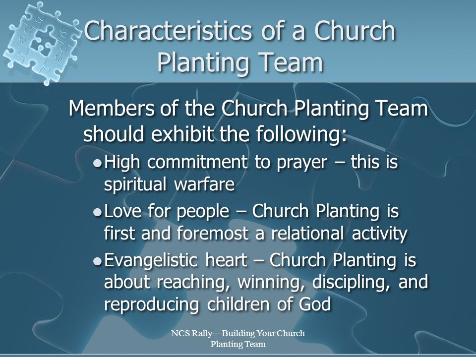 NCS Rally—Building Your Church Planting Team Characteristics of a Church Planting Team Members of the Church Planting Team should exhibit the following: High commitment to prayer – this is spiritual warfare Love for people – Church Planting is first and foremost a relational activity Evangelistic heart – Church Planting is about reaching, winning, discipling, and reproducing children of God Members of the Church Planting Team should exhibit the following: High commitment to prayer – this is spiritual warfare Love for people – Church Planting is first and foremost a relational activity Evangelistic heart – Church Planting is about reaching, winning, discipling, and reproducing children of God