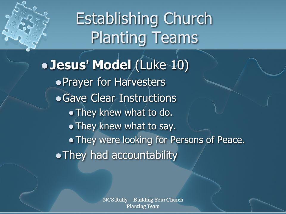 NCS Rally—Building Your Church Planting Team Establishing Church Planting Teams Jesus ' Model (Luke 10) Prayer for Harvesters Gave Clear Instructions They knew what to do.