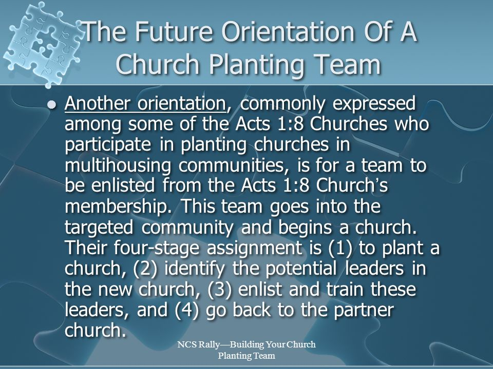 NCS Rally—Building Your Church Planting Team The Future Orientation Of A Church Planting Team Another orientation, commonly expressed among some of the Acts 1:8 Churches who participate in planting churches in multihousing communities, is for a team to be enlisted from the Acts 1:8 Church ' s membership.