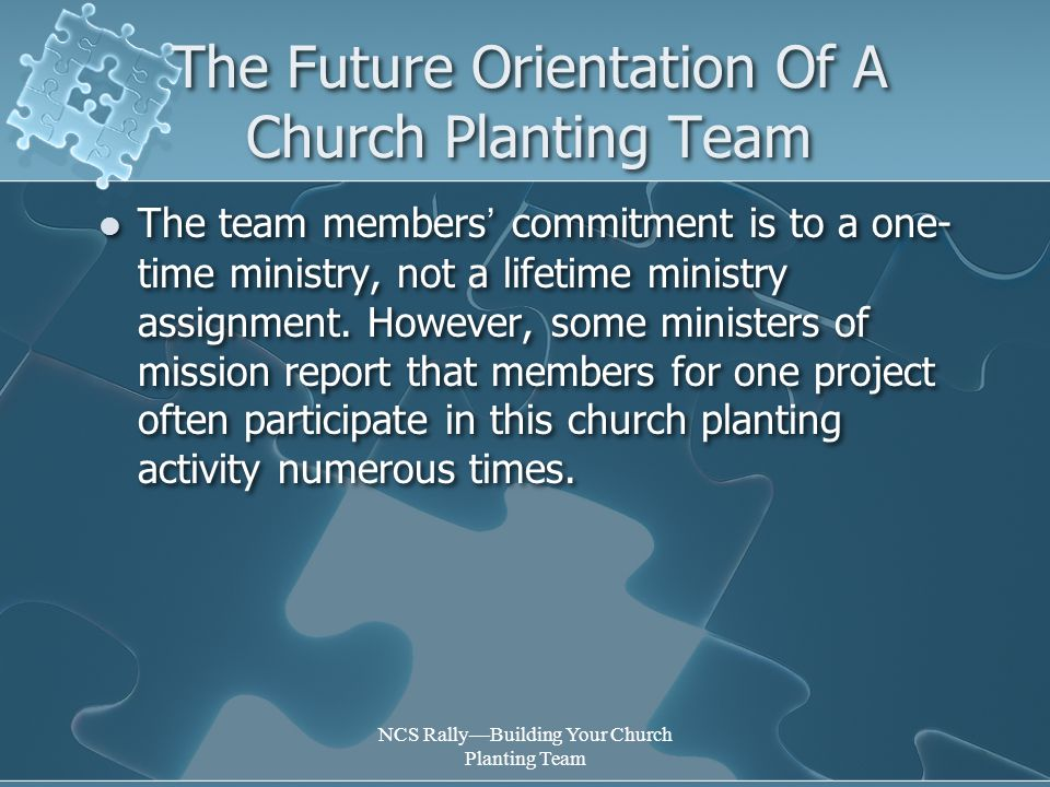 NCS Rally—Building Your Church Planting Team The Future Orientation Of A Church Planting Team The team members ' commitment is to a one- time ministry, not a lifetime ministry assignment.