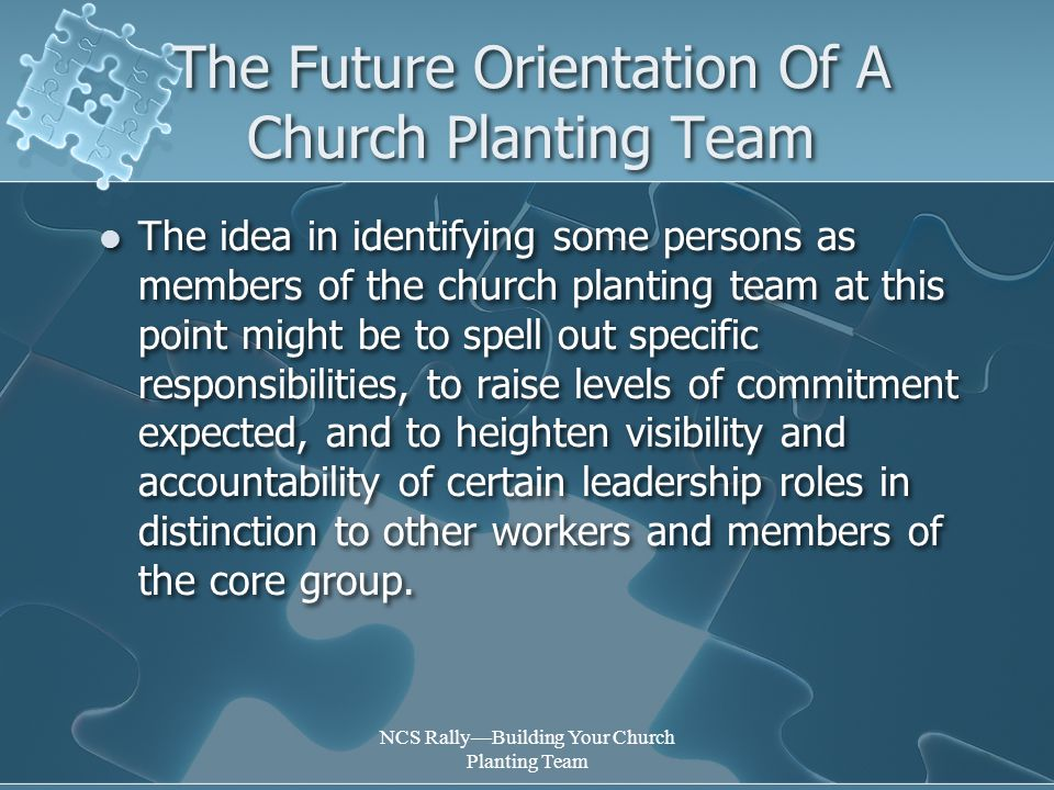 NCS Rally—Building Your Church Planting Team The Future Orientation Of A Church Planting Team The idea in identifying some persons as members of the church planting team at this point might be to spell out specific responsibilities, to raise levels of commitment expected, and to heighten visibility and accountability of certain leadership roles in distinction to other workers and members of the core group.
