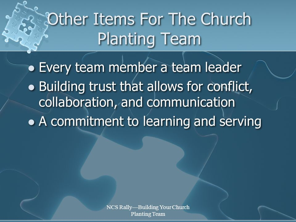NCS Rally—Building Your Church Planting Team Other Items For The Church Planting Team Every team member a team leader Building trust that allows for conflict, collaboration, and communication A commitment to learning and serving Every team member a team leader Building trust that allows for conflict, collaboration, and communication A commitment to learning and serving