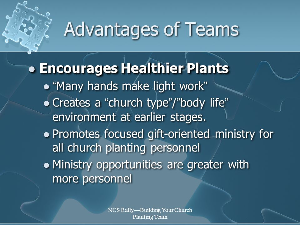NCS Rally—Building Your Church Planting Team Advantages of Teams Encourages Healthier Plants Encourages Healthier Plants Many hands make light work Creates a church type / body life environment at earlier stages.