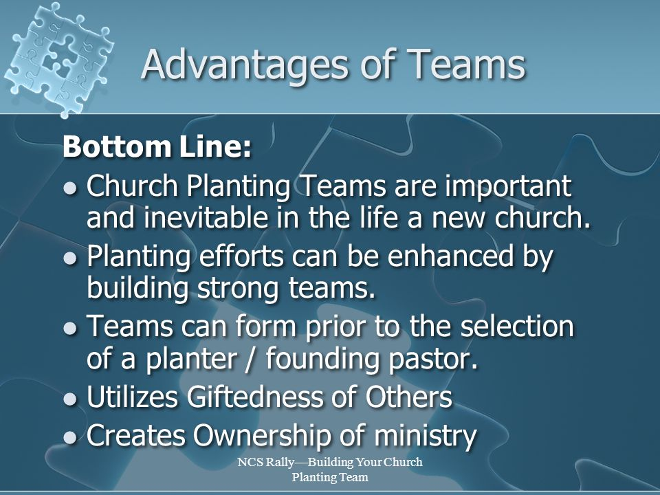 NCS Rally—Building Your Church Planting Team Advantages of Teams Bottom Line: Church Planting Teams are important and inevitable in the life a new church.