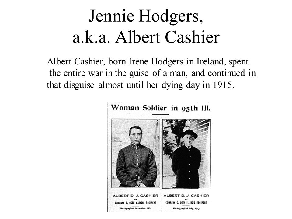 Jennie Hodgers, a.k.a. Albert Cashier Albert Cashier, born Irene Hodgers in Ireland, spent the entire war in the guise of a man, and continued in that