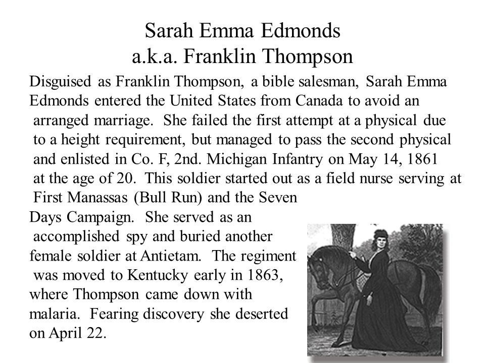 Sarah Emma Edmonds a.k.a. Franklin Thompson Disguised as Franklin Thompson, a bible salesman, Sarah Emma Edmonds entered the United States from Canada