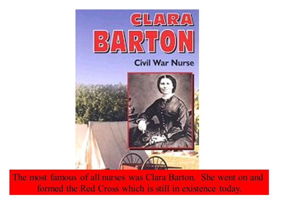The most famous of all nurses was Clara Barton.