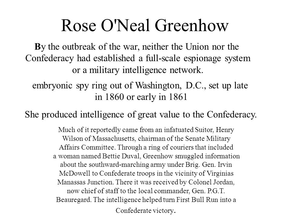 Rose O Neal Greenhow She produced intelligence of great value to the Confederacy.