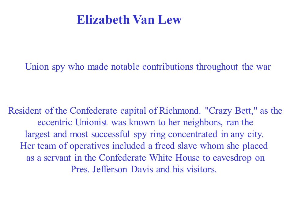 Elizabeth Van Lew Union spy who made notable contributions throughout the war Resident of the Confederate capital of Richmond.
