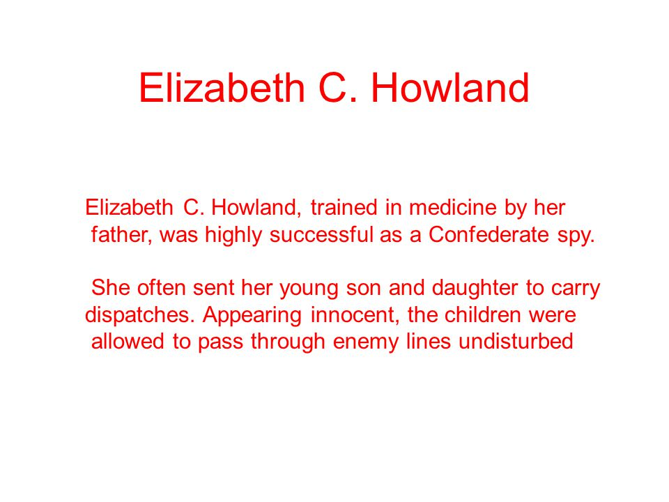 Elizabeth C. Howland Elizabeth C. Howland, trained in medicine by her father, was highly successful as a Confederate spy. She often sent her young son