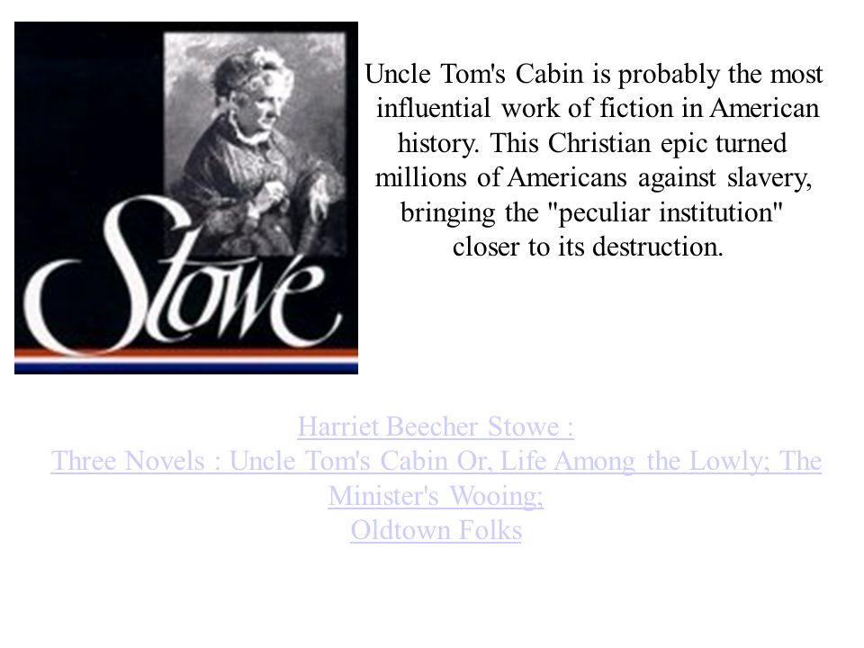 Harriet Beecher Stowe : Three Novels : Uncle Tom s Cabin Or, Life Among the Lowly; The Minister s Wooing; Oldtown Folks Uncle Tom s Cabin is probably the most influential work of fiction in American history.