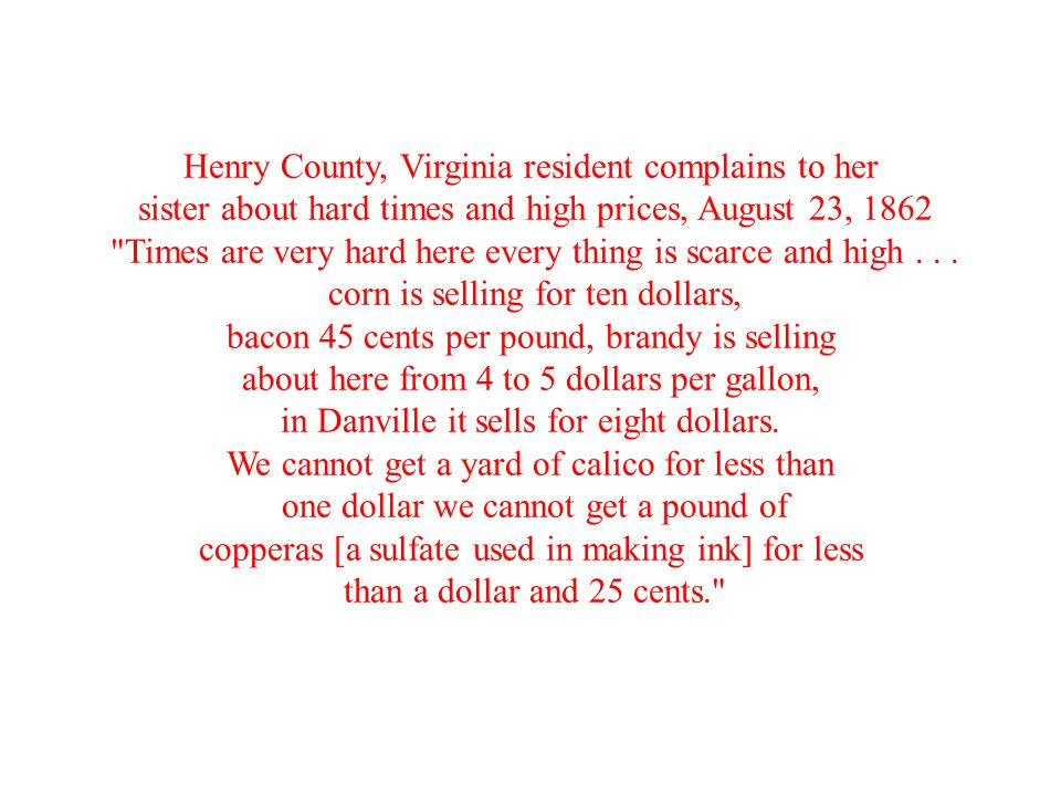 Henry County, Virginia resident complains to her sister about hard times and high prices, August 23, 1862 Times are very hard here every thing is scarce and high...