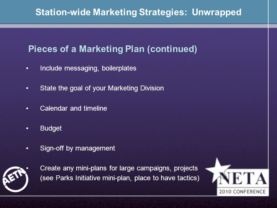Station-wide Marketing Strategies: Unwrapped Include messaging, boilerplates State the goal of your Marketing Division Calendar and timeline Budget Sign-off by management Create any mini-plans for large campaigns, projects (see Parks Initiative mini-plan, place to have tactics) Pieces of a Marketing Plan (continued)