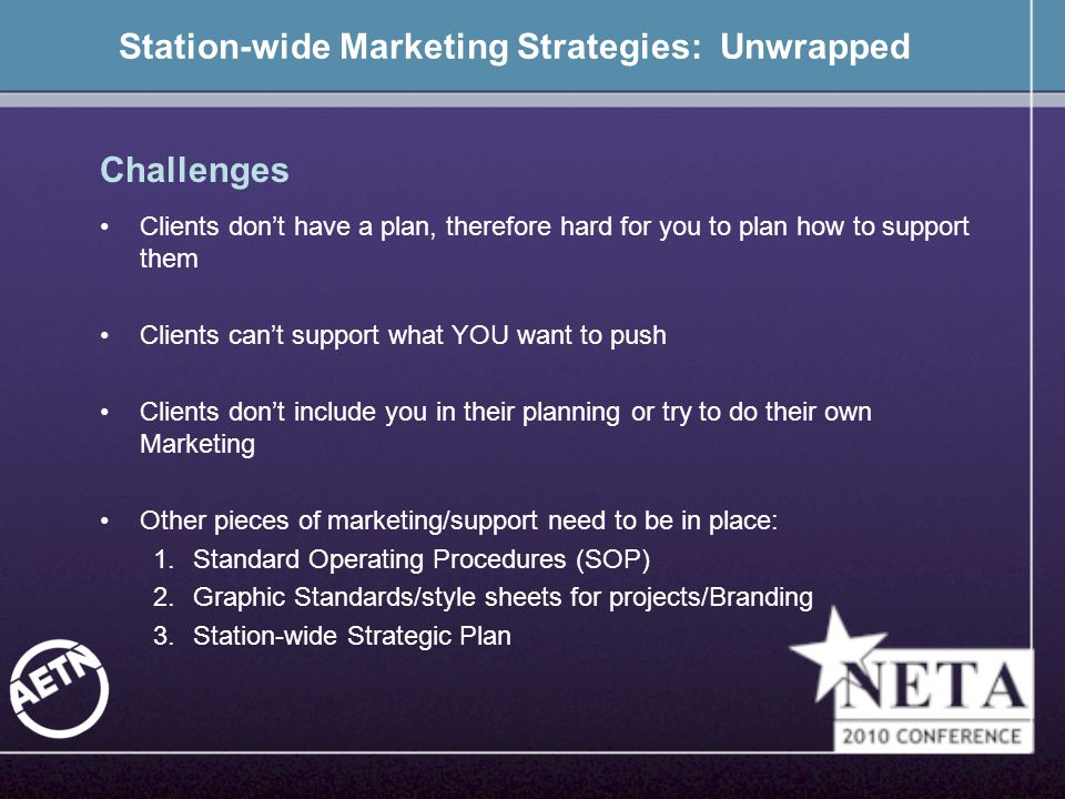 Station-wide Marketing Strategies: Unwrapped Challenges Clients don't have a plan, therefore hard for you to plan how to support them Clients can't support what YOU want to push Clients don't include you in their planning or try to do their own Marketing Other pieces of marketing/support need to be in place: 1.Standard Operating Procedures (SOP) 2.Graphic Standards/style sheets for projects/Branding 3.Station-wide Strategic Plan