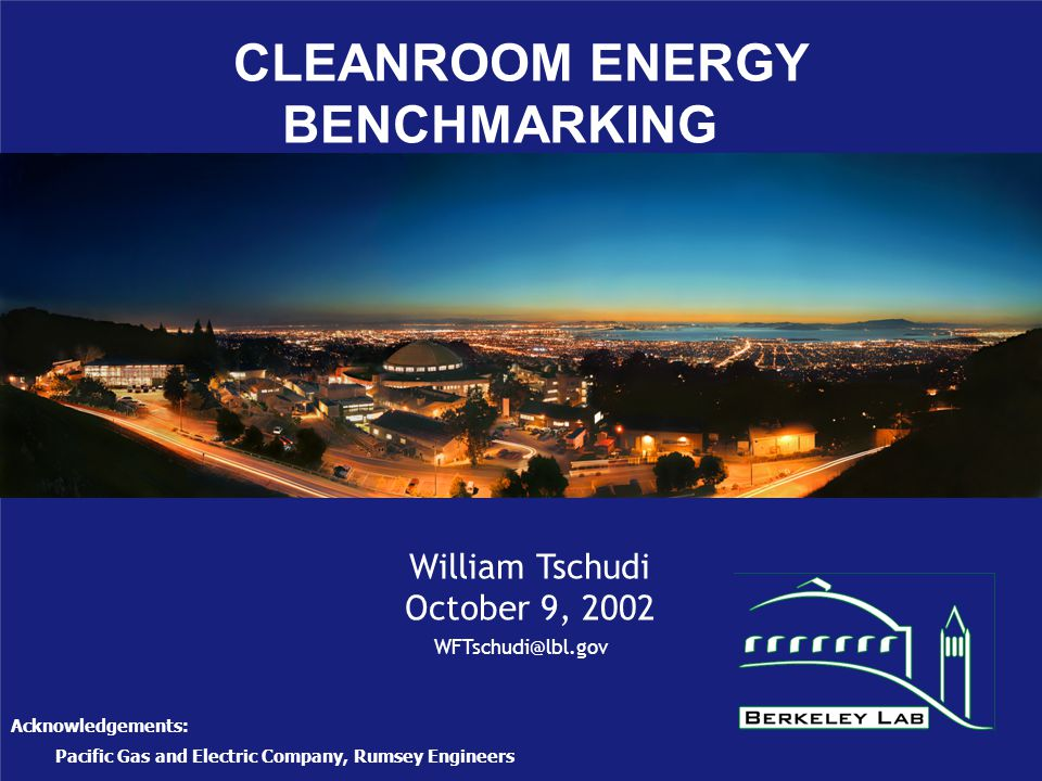 CLEANROOM ENERGY BENCHMARKING William Tschudi October 9, 2002 Acknowledgements: Pacific Gas and Electric Company, Rumsey Engineers WFTschudi@lbl.gov