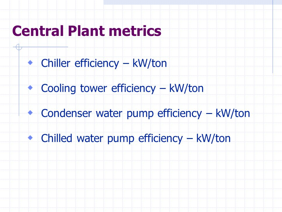 Central Plant metrics  Chiller efficiency – kW/ton  Cooling tower efficiency – kW/ton  Condenser water pump efficiency – kW/ton  Chilled water pump efficiency – kW/ton